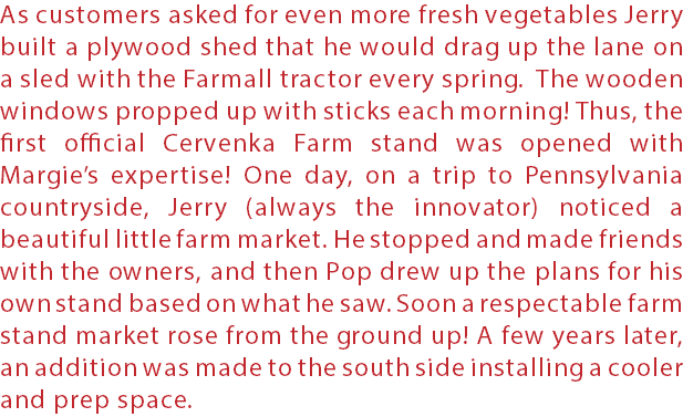 As customers asked for even more fresh vegetables Jerry built a plywood shed that he would drag up the lane on a sled with the Farmall tractor every spring. The wooden windows propped up with sticks each morning! Thus, the first official Cervenka Farm stand was opened with Margie's expertise! One day, on a trip to Pennsylvania countryside, Jerry (always the innovator) noticed a beautiful little farm market. He stopped and made friends with the owners, and then Pop drew up the plans for his own stand based on what he saw. Soon a respectable farm stand market rose from the ground up! A few years later, an addition was made to the south side installing a cooler and prep space.